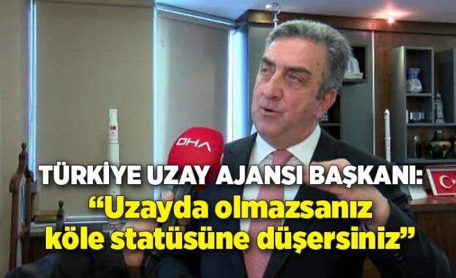 Türkiye Uzay Ajansı Başkanı: Uzayda olmazsanız köle statüsüne düşersiniz