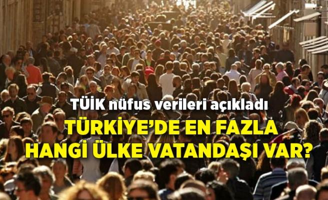 Türkiye'de en fazla hangi ülke vatandaşı var? TÜİK nüfus verileri açıkladı