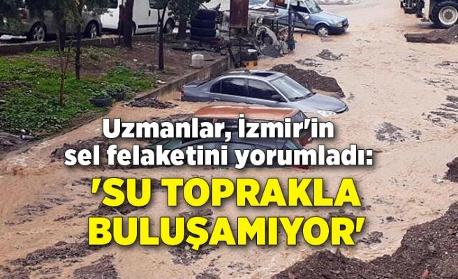 Uzmanlar, İzmir'in sel felaketini yorumladı: Yanlış yapılaşmadan dolayı su toprakla buluşmuyor