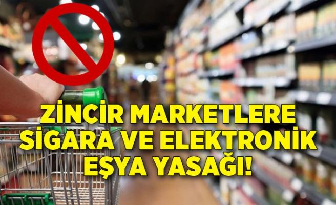 Zincir marketlere sigara ve elektronik eşya yasağı!