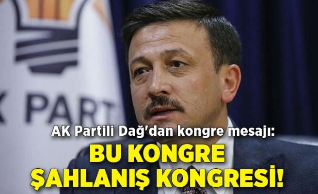 AK Partili Dağ'dan kongre mesajı: Bu kongre şahlanış kongresi!