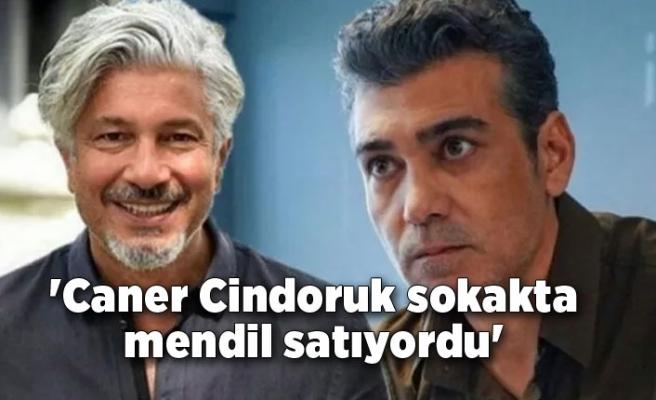 'Caner Cindoruk sokakta mendil satıyordu'