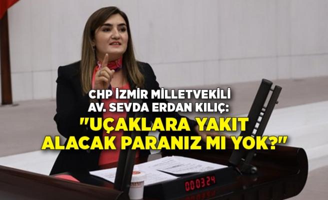 """CHP İzmir Milletvekili Kılıç: """"Uçaklara yakıt alacak paranız mı yok?"""""""