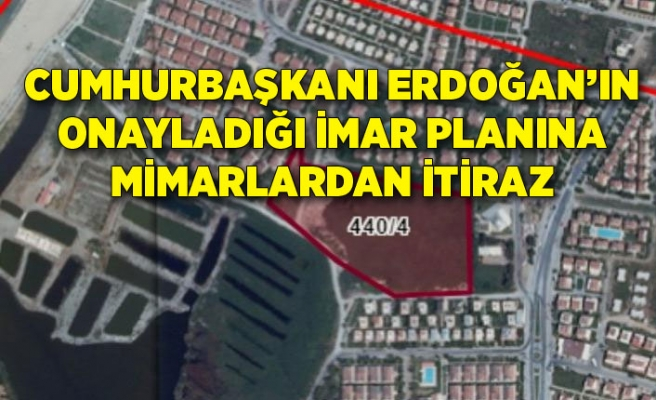 Cumhurbaşkanı Erdoğan'ın onayladığı imar planına mimarlardan itiraz