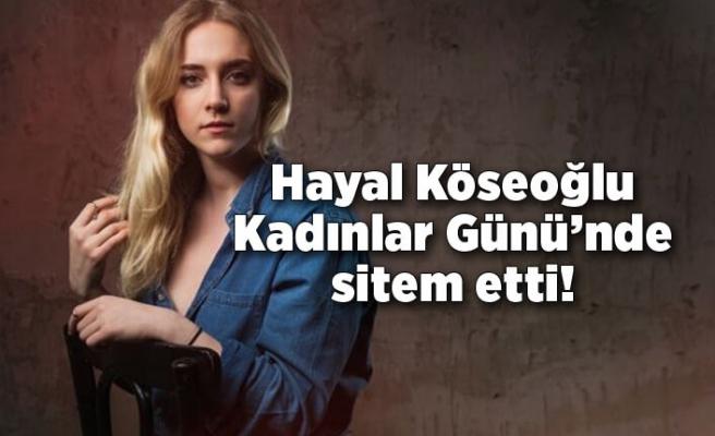 Hayal Köseoğlu 8 Mart Dünya Kadınlar Günü'nde sitem etti!