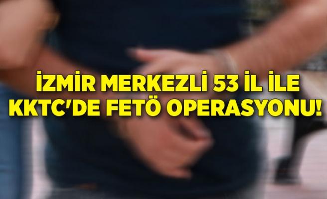 İzmir merkezli 53 il ile KKTC'de FETÖ operasyonu!