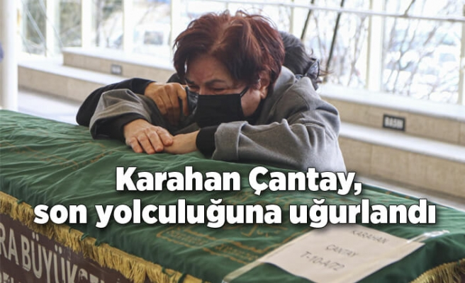 Karahan Çantay, son yolculuğuna uğurlandı