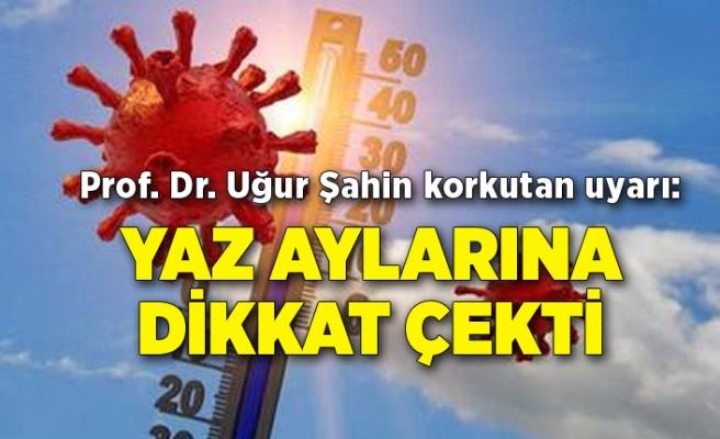 Prof. Dr. Uğur Şahin korkutan uyarı: Yaz aylarına dikkat çekti