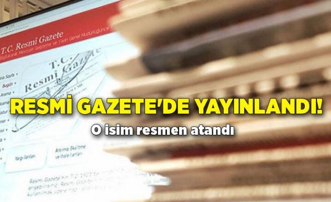 Resmi Gazete'de yayınlandı! O isim resmen atandı