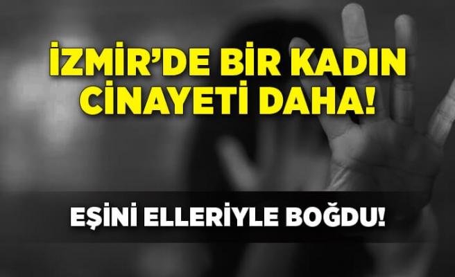 İzmir'de bir kadın cinayeti daha! Tartıştığı eşini elleriyle boğdu
