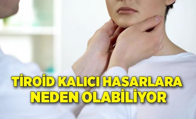 Tiroid kalıcı hasarlara neden olabiliyor