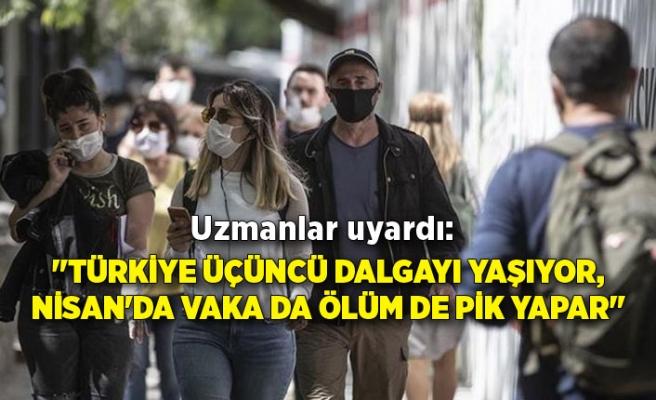 """Uzmanlar uyardı: """"Türkiye üçüncü dalgayı yaşıyor, Nisan'da vaka da ölüm de pik yapar"""""""