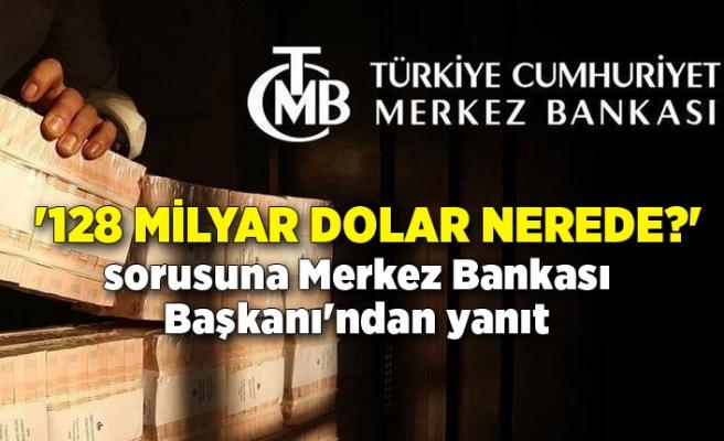 '128 milyar dolar nerede?' sorusuna Merkez Bankası Başkanı'ndan yanıt