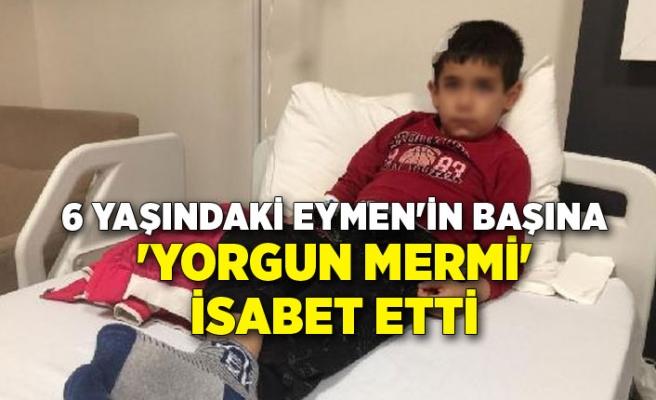 6 yaşındaki Eymen'in başına 'yorgun mermi' isabet etti
