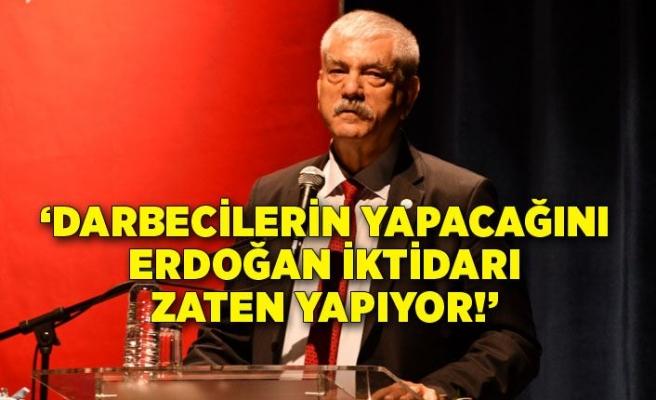 'Darbecilerin yapacağını Erdoğan iktidarı zaten yapıyor!'