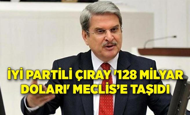 İYİ Partili Çıray '128 milyar doları' Meclis'e taşıdı