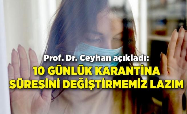 Prof. Dr. Ceyhan açıkladı: 10 günlük karantina süresini değiştirmemiz lazım