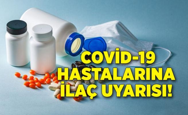 Covid-19 hastalarına ilaç uyarısı: Kullanmamak öldürebilir