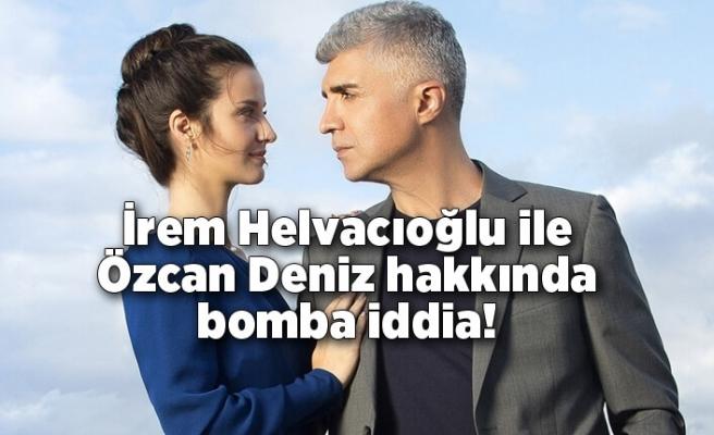 İrem Helvacıoğlu ile Özcan Deniz hakkında bomba iddia!