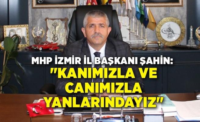 """MHP İzmir İl Başkanı Şahin: """"Kanımızla ve canımızla yanlarındayız"""""""