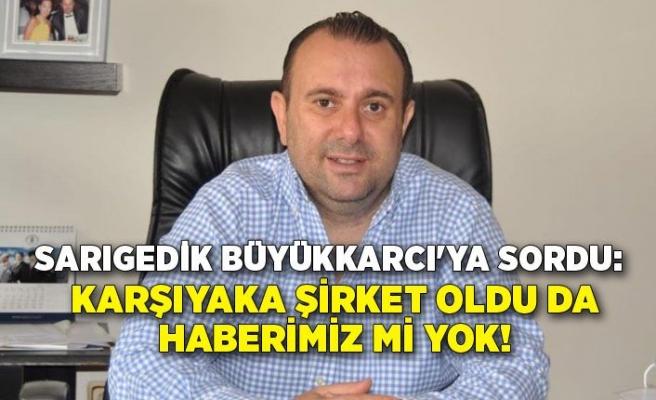 Sarıgedik Büyükkarcı'ya sordu: Karşıyaka şirket oldu da haberimiz mi yok!