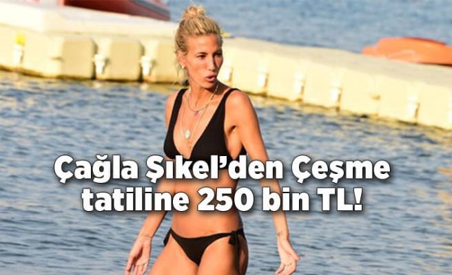 Çağla Şıkel'den dört aylık Çeşme tatiline 250 bin TL!