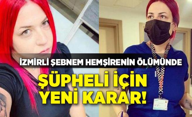 İzmirli Şebnem hemşirenin ölümünde şüpheli için yeni karar!