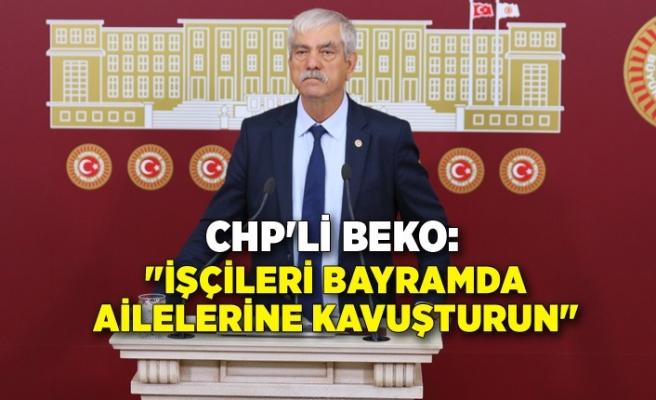 """CHP'li Beko; """"İşçileri bayramda ailelerine kavuşturun"""""""