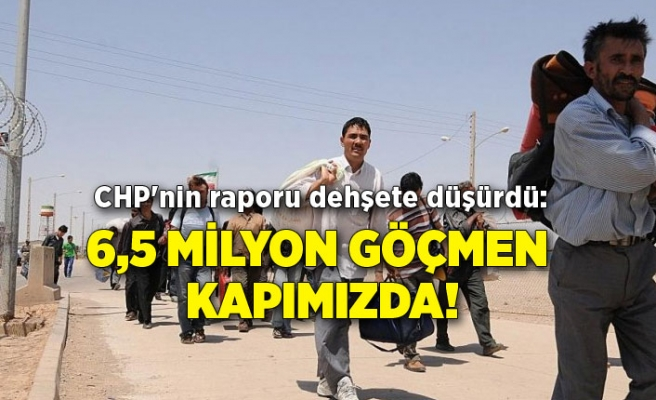 CHP'nin raporu dehşete düşürdü: 6,5 milyon göçmen kapımızda!