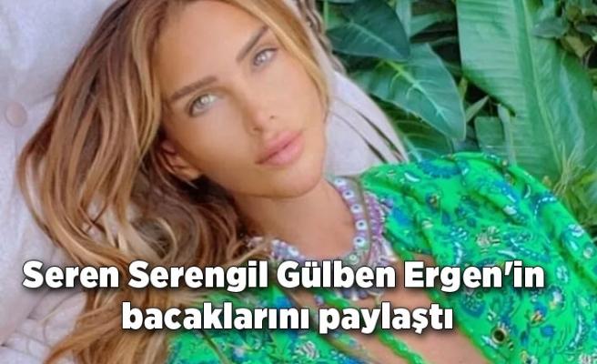 Seren Serengil Gülben Ergen'in bacaklarını paylaştı