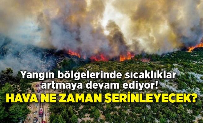 Yangın bölgelerinde sıcaklıklar artmaya devam ediyor! Hava ne zaman serinleyecek?