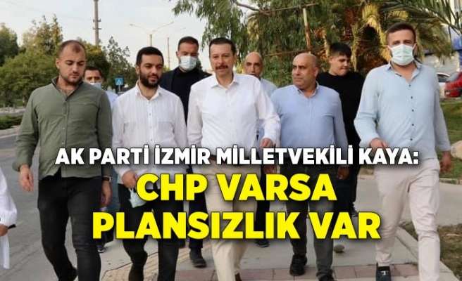 AK Parti İzmir Milletvekili Kaya: CHP varsa plansızlık var