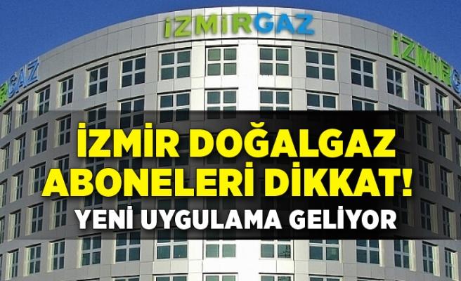 İzmir Doğalgaz aboneleri dikkat! Yeni uygulama geliyor