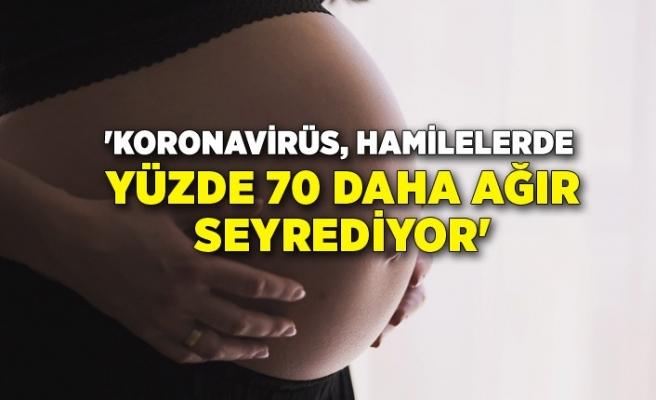 'Koronavirüs, hamilelerde yüzde 70 daha ağır seyrediyor'
