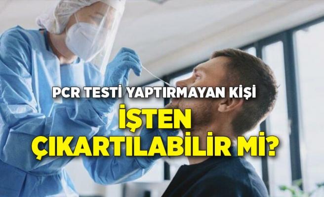 PCR testi yaptırmayan kişi, işten çıkartılabilir mi?