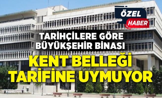 """Tarihçilere göre Büyükşehir Binası """"Kent Belleği"""" tarifine uymuyor"""