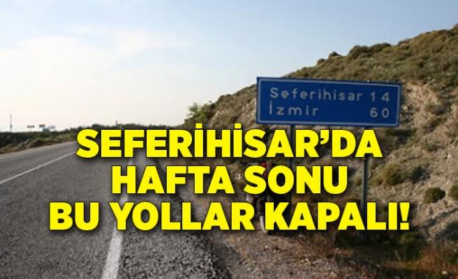 Seferihisar'da hafta sonu bu yollar kapalı!