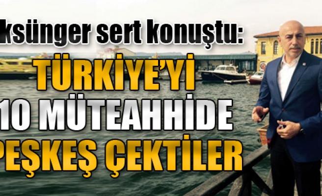 Aksünger: Türkiye'yi 10 Müteahhide Peşkeş Çektiler