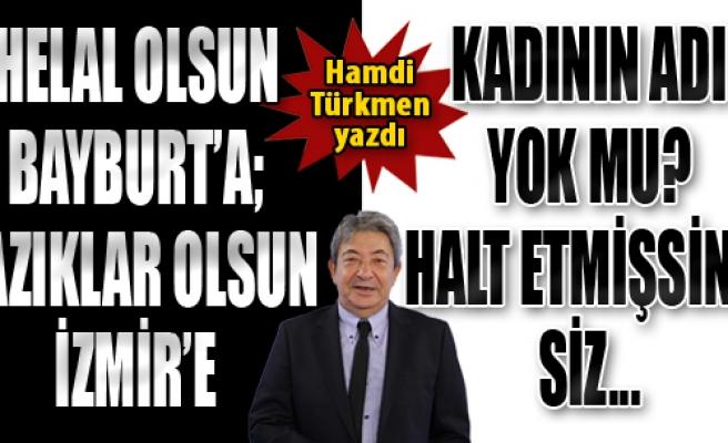 Helal Olsun Bayburt'a; Yazıklar Olsun İzmir'e…