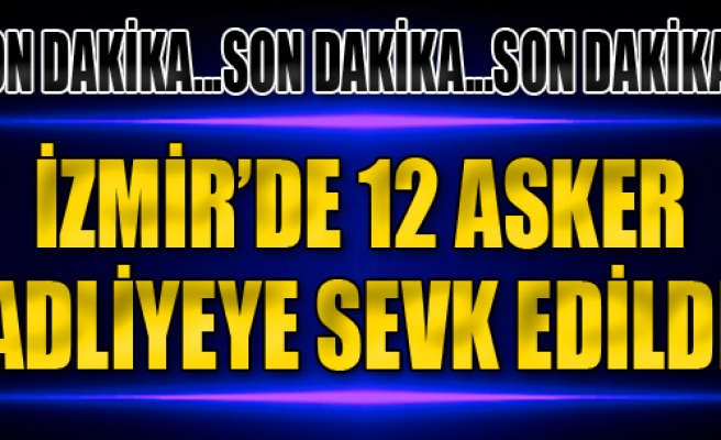 İzmir'de 12 Asker Adliyeye Sevk Edildi