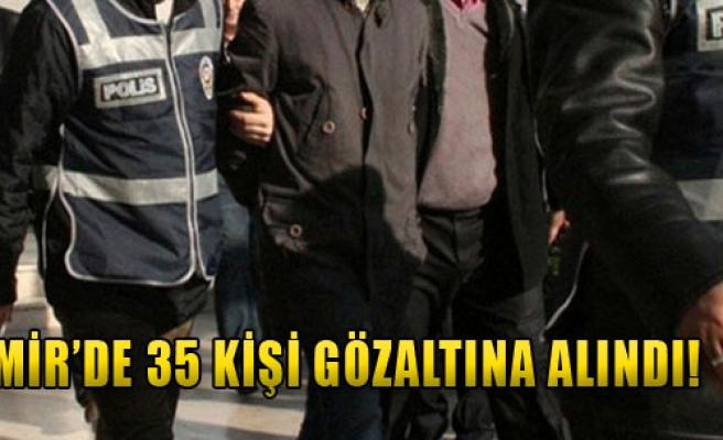İzmir'de 35 Kişi Gözaltına Alındı!