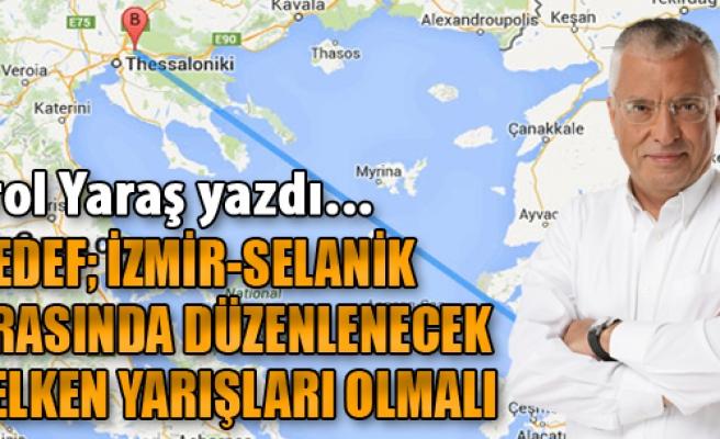 Hedef: İzmir - Selanik Arasında Düzenlenecek Yelken Yarışması Olmalı