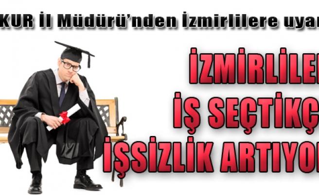 'İzmirliler İş Seçtikçe İşsizlik Artıyor'