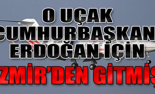 O Uçak Cumhurbaşkanı İçin İzmir'den Gitmiş