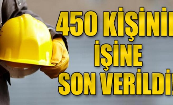 450 kişinin işine son verildi!