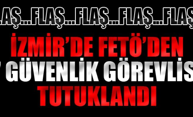 İzmir'de FETÖ'den 7 Özel Güvenlikçi Tutuklandı