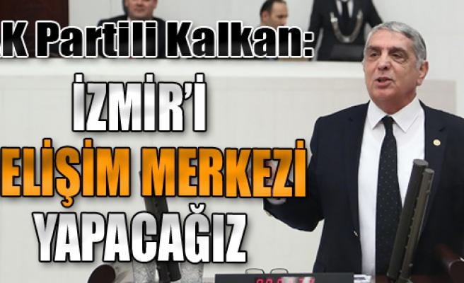 'İzmir'i Gelişim Merkezi Yapmayı Hedefliyoruz'