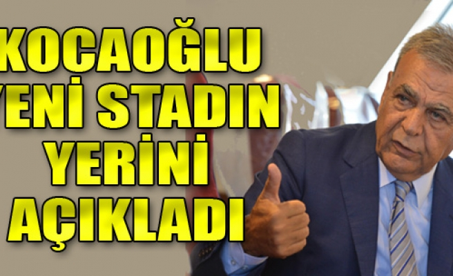 Kocaoğlu, Yeni Stadın Yerini Açıkladı