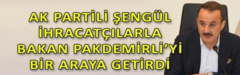 AK Partili Şengül, ihracatçıları Bakan Pakdemirli ile buluşturdu