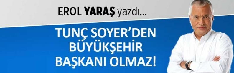 """""""Tunç Soyer'den Büyükşehir Başkanı olmaz"""""""